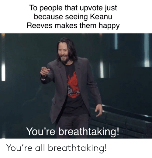 Happy, Keanu Reeves, and Them: To people that upvote just  because seeing Keanu  Reeves makes them happy  You're breathtaking! You're all breathtaking!