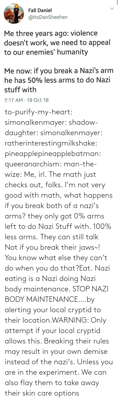 Location: to-purify-my-heart:  simonalkenmayer:  shadow-daughter: simonalkenmayer:  ratherinterestingmilkshake:  pineapplepineapplebatman:  queeranarchism:  man-the-wize: Me, irl. The math just checks out, folks.     I'm not very good with math, what happens if you break both of a nazi's arms?  they only got 0% arms left to do Nazi Stuff with. 100% less arms.  They can still talk  Not if you break their jaws~!  You know what else they can't do when you do that?Eat.   Nazi eating is a Nazi doing Nazi body maintenance. STOP NAZI BODY MAINTENANCE….by alerting your local cryptid to their location.WARNING: Only attempt if your local cryptid allows this. Breaking their rules may result in your own demise instead of the nazi's. Unless you are in the experiment.    We can also flay them to take away their skin care options