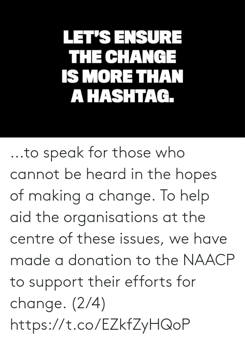 making a: ...to speak for those who cannot be heard in the hopes of making a change.  To help aid the organisations at the centre of these issues, we have made a donation to the NAACP to support their efforts for change. (2/4) https://t.co/EZkfZyHQoP