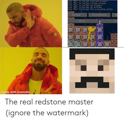 "Target, The Real, and Car: to target nearest player  Use ""Cp  Use ""@r to target random player  Use ""@a"" to target all players  Use ""@e"" to ltarget all entities  Use ""@s"" to target the executing entity  Impulse  Unconditional  Car  Done  made with mematic The real redstone master (ignore the watermark)"
