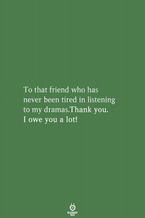 Thank You, Never, and Been: To that friend who has  never been tired in listening  to my dramas.Thank you.  I owe you a lot!