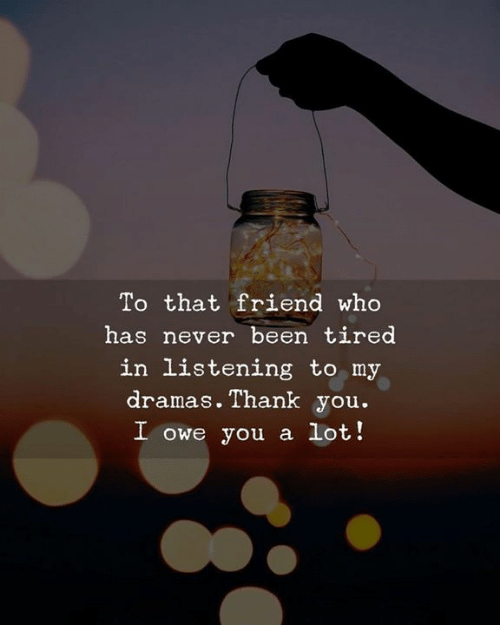 Thank You, Never, and Been: To that friend who  has never been tired  in listening to my  dramas. Thank you.  I owe you a lot!