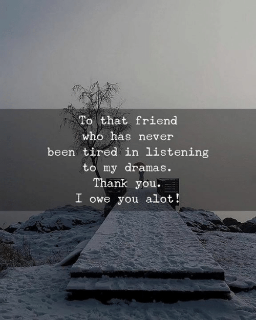 alot: To that friend  who has never  been tired in listening  to my dramas.  Thank you.  I owe you alot!