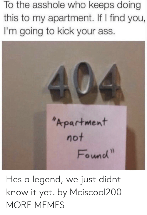 Ass, Dank, and Memes: To the asshole who keeps doing  this to my apartment. If I find you,  I'm going to kick your ass.  Apartment  not  Found Hes a legend, we just didnt know it yet. by Mciscool200 MORE MEMES