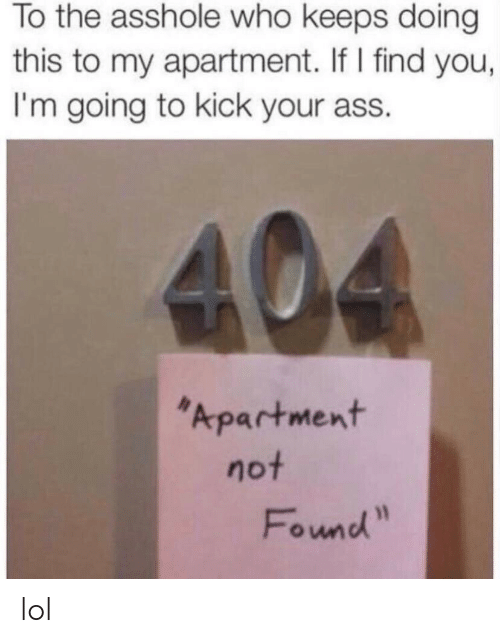 Ass, Lol, and Asshole: To the asshole who keeps doing  this to my apartment. If I find you,  I'm going to kick your ass.  Apartment  not  Found lol