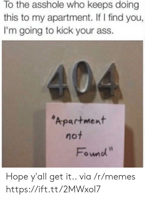 "Ass, Memes, and Hope: To the asshole who keeps doing  this to my apartment. If I find you,  I'm going to kick your ass.  404  Apartment  not  Found"" Hope y'all get it.. via /r/memes https://ift.tt/2MWxoI7"