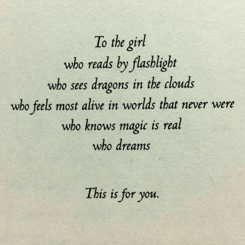 clouds: To the girl  who reads by flashlight  who sees dragons in the clouds  who feels most alive in worlds that never were  who knows magic is real  who dreams  This is for you.