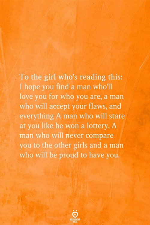 Girls, Lottery, and Love: To the girl who's reading this:  I hope you find a man who'll  love you for who you are, a man  who will accept your flaws, and  everything A man who will stare  at you like he won a lottery. A  man who will never compare  you to the other girls and a man  who will be proud to have you.  REATIONSHP
