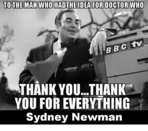 Newman: TO THE MAN WHO HADTHEIDEA FOR DOCTOR WHO  BBC  THANK YOU... THANK  YOU FOR EVERYTHING  Sydney Newman