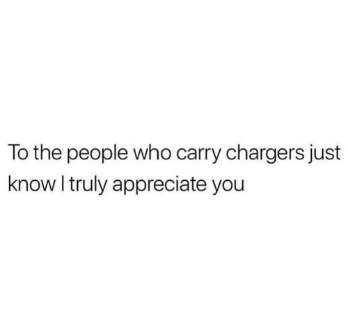 Appreciate, Chargers, and Who: To the people who carry chargers just  know I truly appreciate you