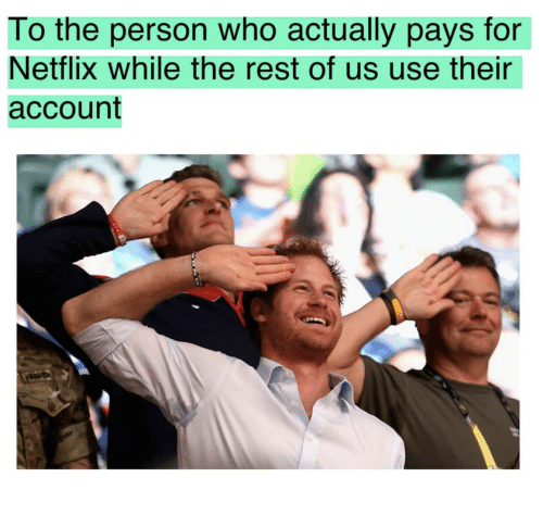 Netflix, Rest, and Who: To the person who actually pays for  Netflix while the rest of us use their  account