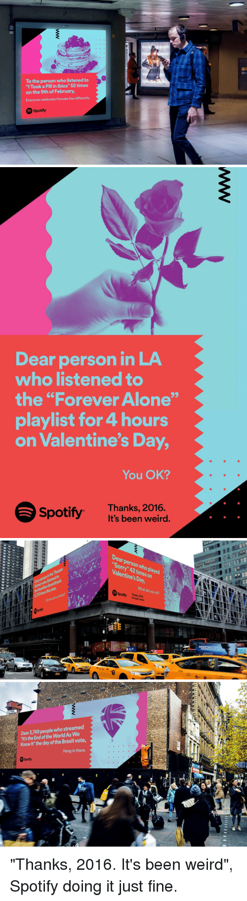 """pancake day: To the person who listened to  """"I Took a Pill in Ibiza"""" 52 times  on the 9th of February,  Everyone celebrates Pancake Day differently.  Spotify  QUIZCLOTHING COM   Dear person in LA  who listened to  the """"Forever Alone""""  playlist for 4 hours  on Valentine's Day,  You OK?  Spotify Thanks, 2016.  It's been weird.   Soundtrack  Kon  Dear person who Valentines Day,  on  What you did do?  Spotify Thanks 2016.  SH   Dear 3,749 people who streamed  """"It's the End the World As We  of Knowlt"""" the day of the Brexit vote  Hang in there  Spotify  A """"Thanks, 2016. It's been weird"""", Spotify doing it just fine."""