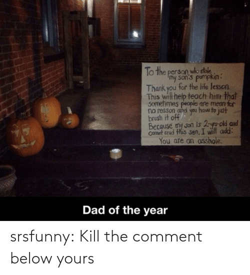 Sons: To the person who stole  Imy son's pumpkin:  Thank you for the life lesson.  This will help teach him that  SOmetimes people are mean for  no reason and you have to just  brush it off  Because my son is 2-yrs-old and  Camet read this sgn, I will add:  You are an asshole.  Dad of the year srsfunny:  Kill the comment below yours