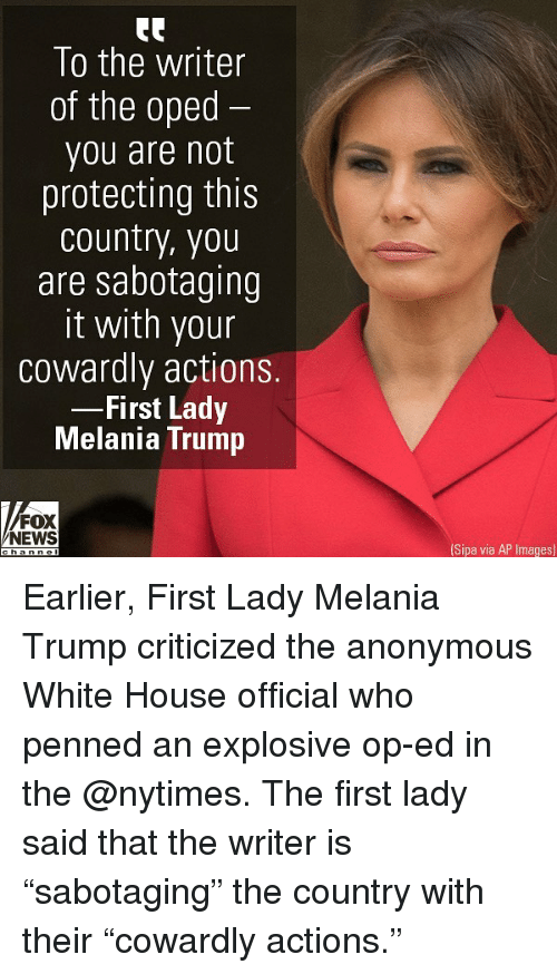 """explosive: To the writer  of the oped  you are not  protecting this  country, you  are sabotaaing  it with your  cowardly actions.  First Lady  Melania Trump  FOX  NEWS  Sipa via AP Images) Earlier, First Lady Melania Trump criticized the anonymous White House official who penned an explosive op-ed in the @nytimes. The first lady said that the writer is """"sabotaging"""" the country with their """"cowardly actions."""""""