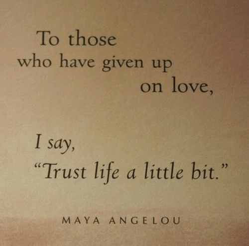 "Life, Love, and Maya Angelou: To those  who have given up  on love,  Say  ""Trust life a little bit.""  MAYA ANGELOU"