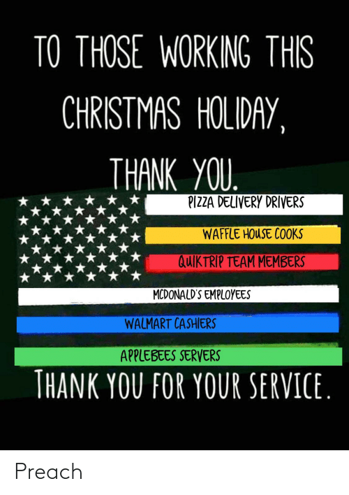 this christmas: TO THOSE WORKING THIS  CHRISTMAS HOLIDAY,  THANK YOU.  PIZZA DELIVERY DRIVERS  WAFFLE HOUSE COOKS  QUIKTRIP TEAM MEMBERS  MCDONALD'S EMPLOYEES  WALMART CASHIERS  APPLEBEES SERVERS  THANK YOU FOR YOUR SERVICE. Preach
