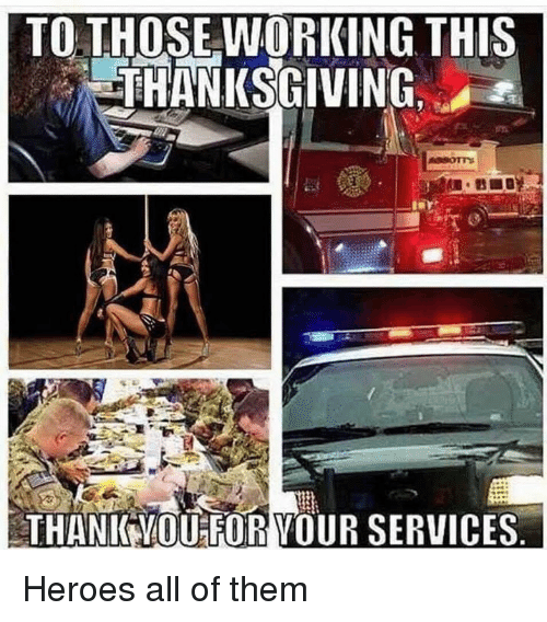 Thanksgiving, Heroes, and Military: TO. THOSE WORKING THIS  THANKSGIVING.  THANIK YMOUFOR VOUR SERVICES Heroes all of them