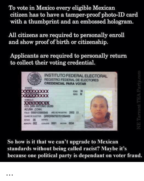 Odee: To vote in Mexico every eligible Mexican  citizen has to have a tamper-proof photo-ID card  with a thumbprint and an embossed hologram.  All citizens are required to personally enroll  and show proof of birth or citizenship.  Applicants are required to personally return  to collect their voting credential.  INSTITUTO FEDERAL ELECTORAL  REGISTRO FEDERAL DE ELECTORES  CREDENCIAL PARA VOTAR  0036  x0 M  6280  ACUNA COAH  OD 0000153900549 ODE EST2002 01  002  0001  0034  So how is it that we can't upgrade to Mexican  standards without being called racist? Maybe it's  because one political party is dependant on voter fraud. ...