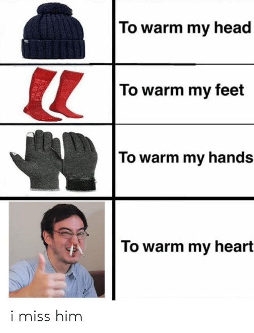 Head, Reddit, and Heart: To warm my head  To warm my feet  To warm my hands  To warm my heart i miss him