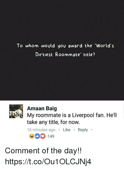 To Whom: To whom would you award the 'World's  Dirtiest Roommate' title?  Amaan Baig  제 My roommate is a Liverpool fan. Hell  take any title, for now.  16 minutes ago .Like Reply  400 149 Comment of the day!! https://t.co/Ou1OLCJNj4