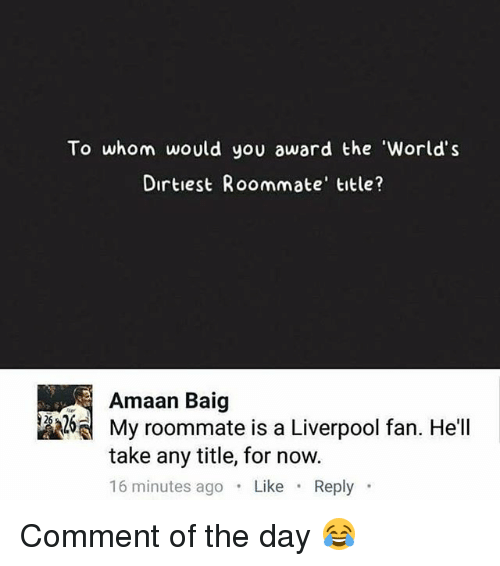 To Whom: To whom would you award the 'World's  Dirtiest Roommate' title?  Amaan Baig  My roommate is a Liverpool fan. He'll  take any title, for now.  16 minutes ago Like Reply Comment of the day 😂