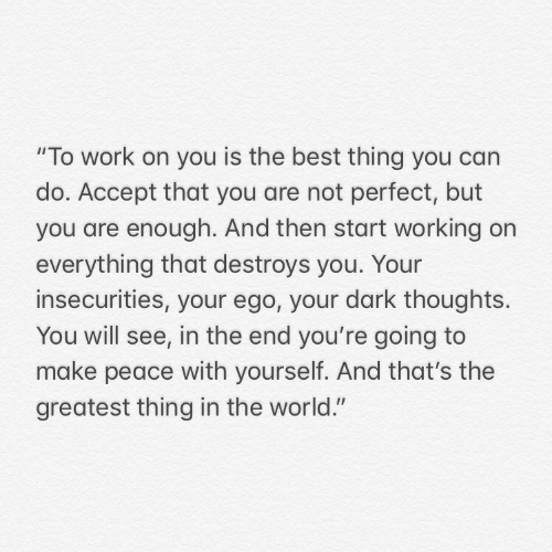 """Greatest Thing: """"To work on you is the best thing you can  do. Accept that you are not perfect, but  you are enough. And then start working on  everything that destroys you. Your  insecurities, your ego, your dark thoughts.  You will see, in the end you're going to  make peace with yourself. And that's the  greatest thing in the world."""""""