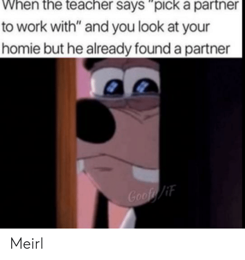 """goof: to work with"""" and you look at your  homie but he already found a partner  Goof/if Meirl"""
