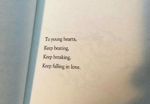 Love, Hearts, and Breaking: To young hearts,  Keep beating,  Keep breaking,  Keep falling in love.