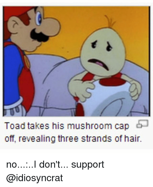 Toade: Toad takes his mushroom cap  off, revealing three strands of hair. no...:..I don't... support @idiosyncrat
