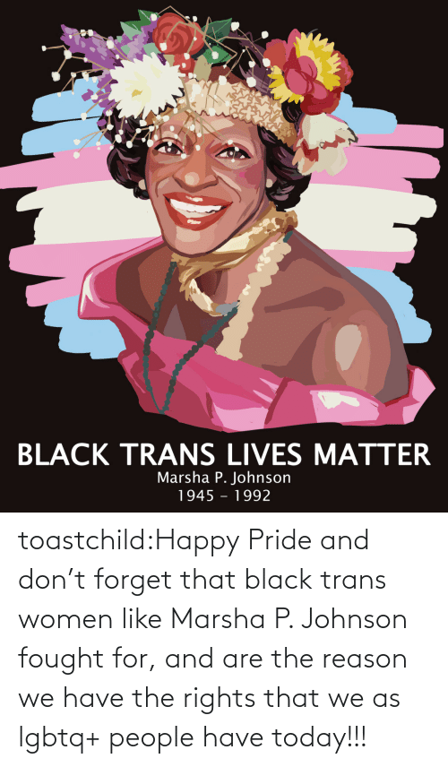 That: toastchild:Happy  Pride and don't forget that black trans women like Marsha P. Johnson  fought for, and are the reason we have the rights that we as lgbtq+  people have today!!!