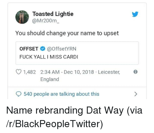 Blackpeopletwitter, England, and Fuck: Toasted Lightie  @Mr200m  You should change your name to upset  OFFSET@offsetYRN  FUCK YALL I MISS CARDI  1,482 2:34 AM - Dec 10, 2018 Leicester,  England  540 people are talking about this Name rebranding Dat Way (via /r/BlackPeopleTwitter)