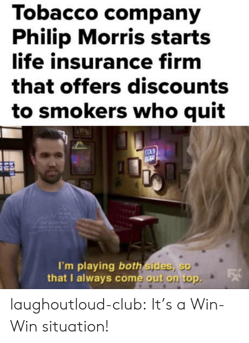 Im Playing: Tobacco company  Philip Morris starts  life insurance firm  that offers discounts  to smokers who quit  COLD  I'm playing both sides, so  that I always come out on top  e out on top. laughoutloud-club:  It's a Win-Win situation!