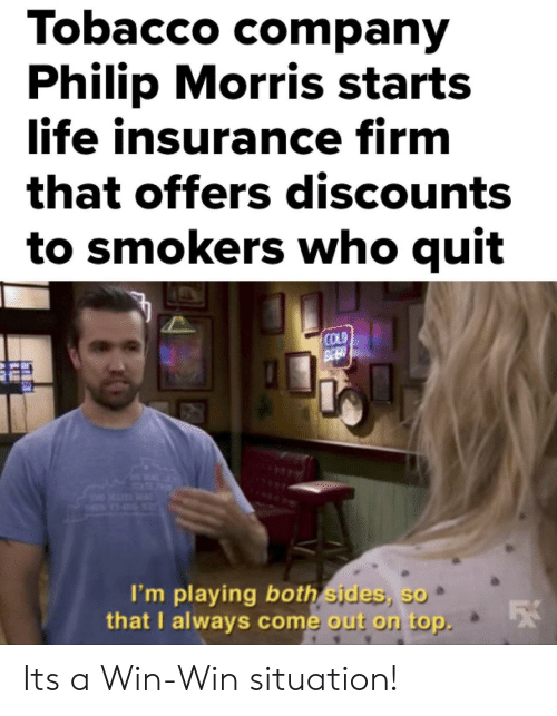 Im Playing: Tobacco comparn  Philip Morris starts  ife insurance firm  that offers discounts  to smokers who quit  COLD  I'm playing both sides, so  that U always come out on top. Its a Win-Win situation!