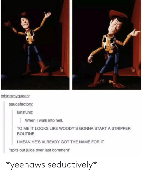 Seductively: tobinismyqueen  saucefactory:  lunsfuhd:  When I walk into hell.  TO ME IT LOOKS LIKE WOODY'S GONNA START A STRIPPER  ROUTINE  I MEAN HE'S ALREADY GOT THE NAME FOR IT  spits out juice over last comment *yeehaws seductively*