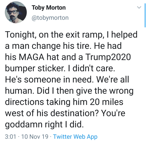 Maga: Toby Morton  @tobymorton  Tonight, on the exit ramp, I helped  a man change his tire. He had  his MAGA hat and a Trump2020  bumper sticker. I didn't care.  He's someone in need. We're all  human. Did I then give the wrong  directions taking him 20 miles  west of his destination? You're  goddamn right I did.  3:01-10 Nov 19 Twitter Web App