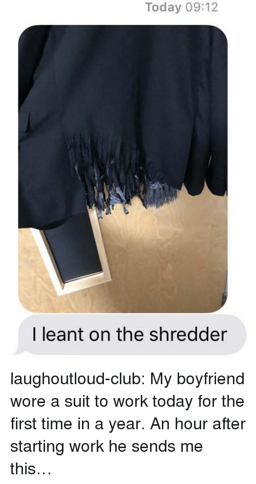 Club, Tumblr, and Work: Today 09:12  I leant on the shredder laughoutloud-club:  My boyfriend wore a suit to work today for the first time in a year. An hour after starting work he sends me this…
