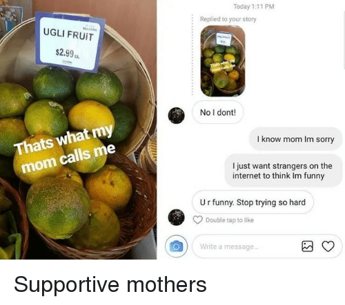 Funny, Internet, and Sorry: Today 1:11 PM  :  Replied to your story  UGLI FRUİT  $2.99  No I dont!  what my  I know mom Im sorry  Thats  mom calls  I just want strangers on the  internet to think Im funny  U r funny. Stop trying so hard  Double tap to like  Write a message... Supportive mothers