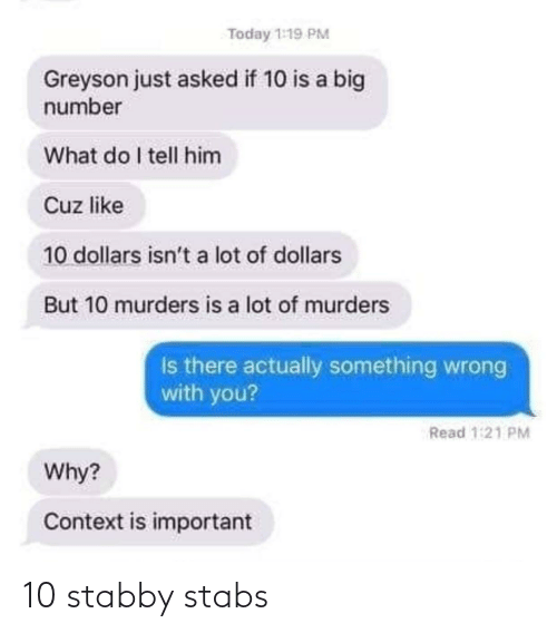 what do: Today 1:19 PM  Greyson just asked if 10 is a big  number  What do I tell him  Cuz like  10 dollars isn't a lot of dollars  But 10 murders is a lot of murders  Is there actually something wrong  with you?  Read 1:21 PM  Why?  Context is important 10 stabby stabs