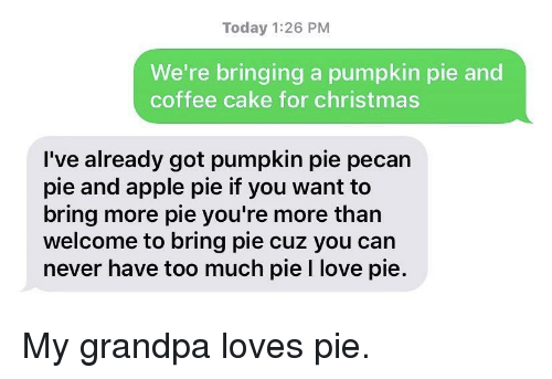 Apple Pie: Today 1:26 PM  We're bringing a pumpkin pie and  coffee cake for christmas  I've already got pumpkin pie pecan  pie and apple pie if you want to  bring more pie you're more than  welcome to bring pie cuz you can  never have too much pie I love pie. My grandpa loves pie.