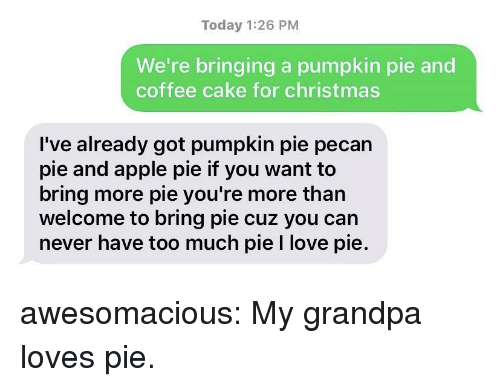 Apple Pie: Today 1:26 PM  We're bringing a pumpkin pie and  coffee cake for christmas  I've already got pumpkin pie pecan  pie and apple pie if you want to  bring more pie you're more than  welcome to bring pie cuz you can  never have too much pie I love pie. awesomacious:  My grandpa loves pie.