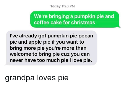 Apple Pie: Today 1:26 PM  We're bringing a pumpkin pie and  coffee cake for christmas  I've already got pumpkin pie pecan  pie and apple pie if you want to  bring more pie you're more than  welcome to bring pie cuz you can  never have too much pie I love pie. grandpa loves pie