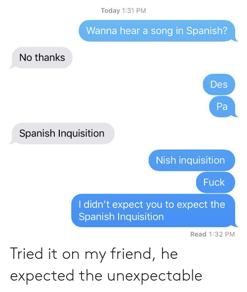 Spanish, Fuck, and Today: Today 1:31 PM  Wanna hear a song in Spanish?  No thanks  Des  Pa  Spanish Inquisition  Nish inquisition  Fuck  I didn't expect you to expect the  Spanish Inquisition  Read 1:32 PM Tried it on my friend, he expected the unexpectable