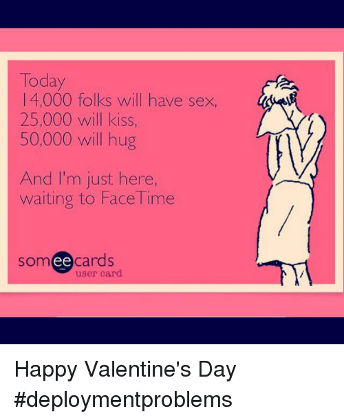 Sex, Valentine's Day, and Happy: Today  1 4,000 folks will have sex,  25,000 will kiss,  50,000 will hug  And I'm just here,  waiting to Face Time  someecards  user card Happy Valentine's Day #deploymentproblems