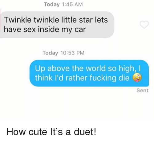 Cute, Fucking, and Sex: Today 1:45 AM  Twinkle twinkle little star lets  have sex inside my car  Today 10:53 PM  Up above the world so high,I  think I'd rather fucking die  Sent How cute It's a duet!