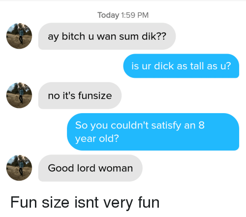 Satisfy: Today 1:59 PM  ay bitch u wan sum dik??  is ur dick as tall as u?  no it's funsize  So you couldn't satisfy an 8  year old?  Good lord woman Fun size isnt very fun