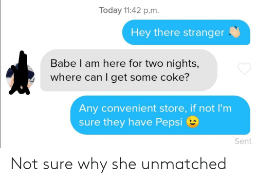 coke: Today 11:42 p.m.  Hey there stranger  Babe I am here for two nights,  where can I get some coke?  Any convenient store, if not l'm  sure they have Pepsi  Sent Not sure why she unmatched