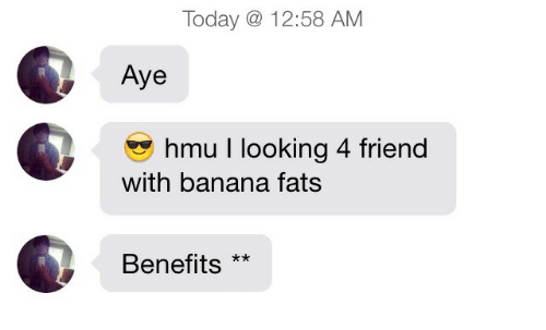 Banana, Today, and Hmu: Today 12:58 AM  Aye  hmu I looking 4 friend  with banana fats  Benefits**