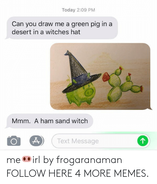 Draw Me: Today 2:09 PM  Can you draw me a green pig in a  desert in a witches hat  Mmm. A ham sand witch  O 8) (Text Message me🐽irl by frogaranaman FOLLOW HERE 4 MORE MEMES.