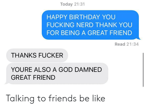 Be Like, Birthday, and Friends: Today 21:31  HAPPY BIRTHDAY YOU  FUCKING NERD THANK YOU  FOR BEING A GREAT FRIEND  Read 21:34  THANKS FUCKER  YOURE ALSO A GOD DAMNED  GREAT FRIEND Talking to friends be like