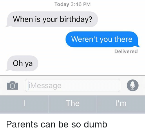 Birthday, Dumb, and Parents: Today 3:46 PM  When is your birthday?  Weren't you there  Delivered  Oh ya  iMessage  The Parents can be so dumb